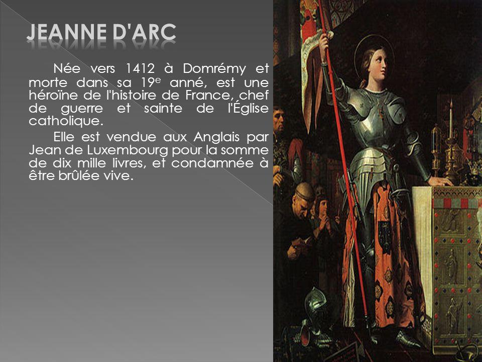 Née vers 1412 à Domrémy et morte dans sa 19 e anné, est une héroïne de l'histoire de France, chef de guerre et sainte de l'Église catholique. Elle est