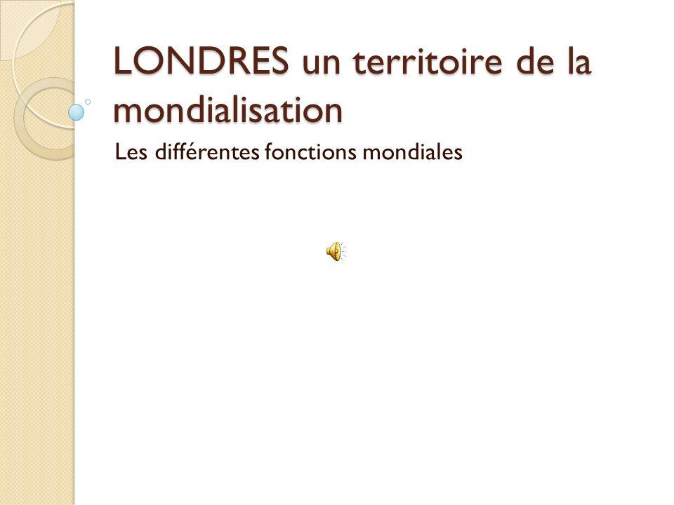 LONDRES un territoire de la mondialisation Les différentes fonctions mondiales