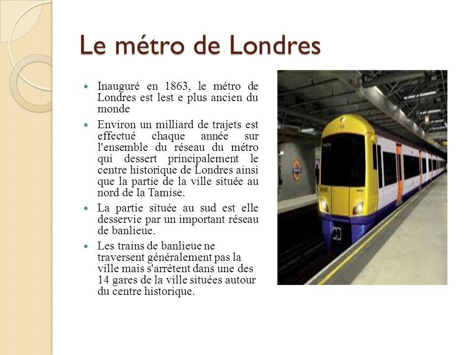 Le métro de Londres Inauguré en 1863, le métro de Londres est lest e plus ancien du monde Environ un milliard de trajets est effectué chaque année sur l ensemble du réseau du métro qui dessert principalement le centre historique de Londres ainsi que la partie de la ville située au nord de la Tamise.