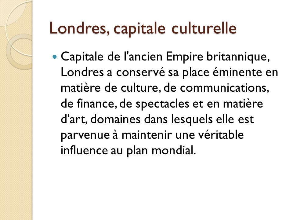 Londres, capitale culturelle Capitale de l ancien Empire britannique, Londres a conservé sa place éminente en matière de culture, de communications, de finance, de spectacles et en matière d art, domaines dans lesquels elle est parvenue à maintenir une véritable influence au plan mondial.