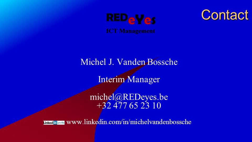 Contact Michel J. Vanden Bossche Interim Manager michel@REDeyes.be +32 477 65 23 10 www.linkedin.com/in/michelvandenbossche