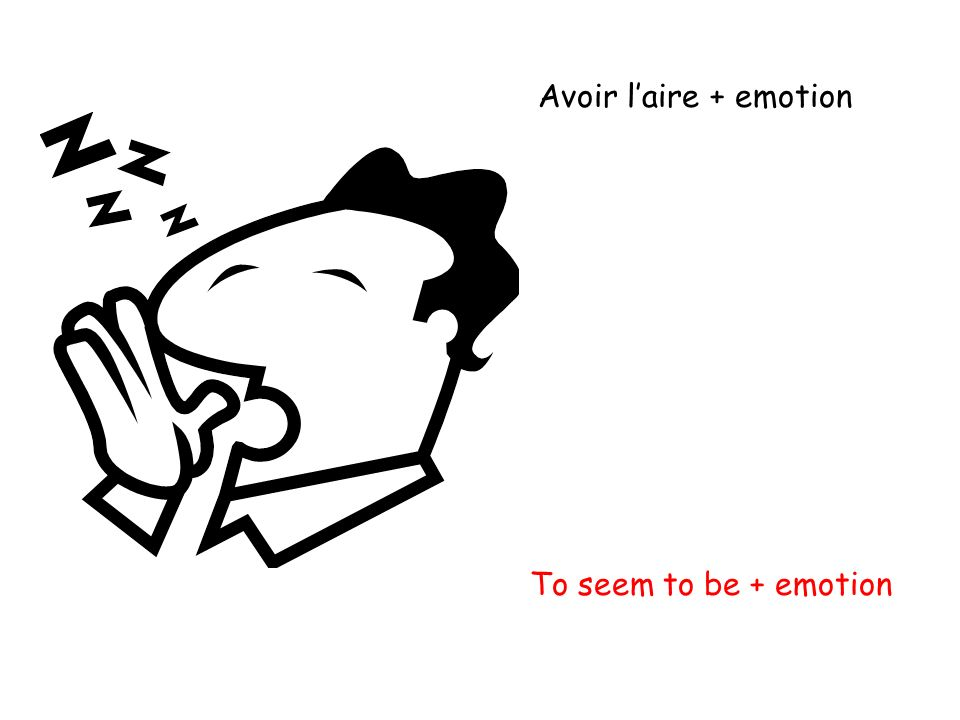 Avoir laire + emotion To seem to be + emotion