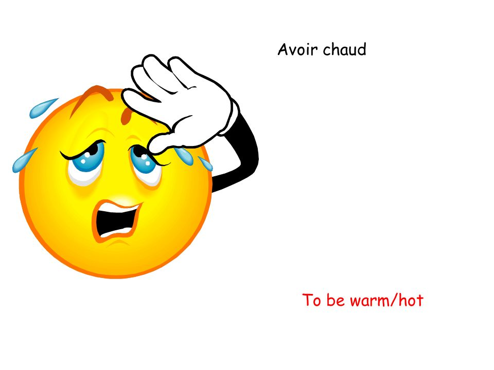 Avoir chaud To be warm/hot