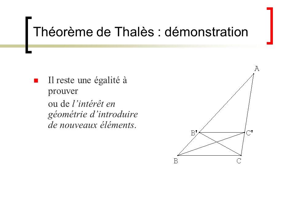 Théorème de Thalès : démonstration Il reste une égalité à prouver ou de lintérêt en géométrie dintroduire de nouveaux éléments.