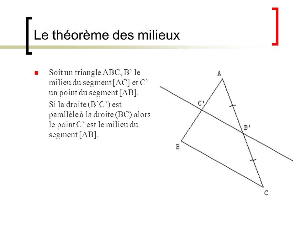 Le théorème des milieux Soit un triangle ABC, B le milieu du segment [AC] et C un point du segment [AB]. Si la droite (BC) est parallèle à la droite (