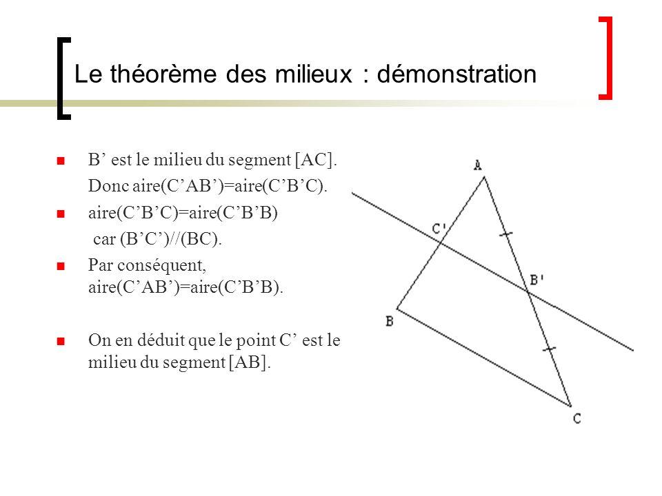 Le théorème des milieux : démonstration B est le milieu du segment [AC]. Donc aire(CAB)=aire(CBC). aire(CBC)=aire(CBB) car (BC)//(BC). Par conséquent,