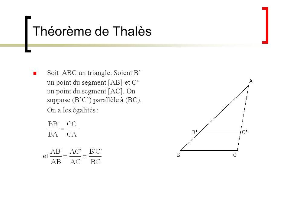 Théorème de Thalès Soit ABC un triangle. Soient B un point du segment [AB] et C un point du segment [AC]. On suppose (BC) parallèle à (BC). On a les é