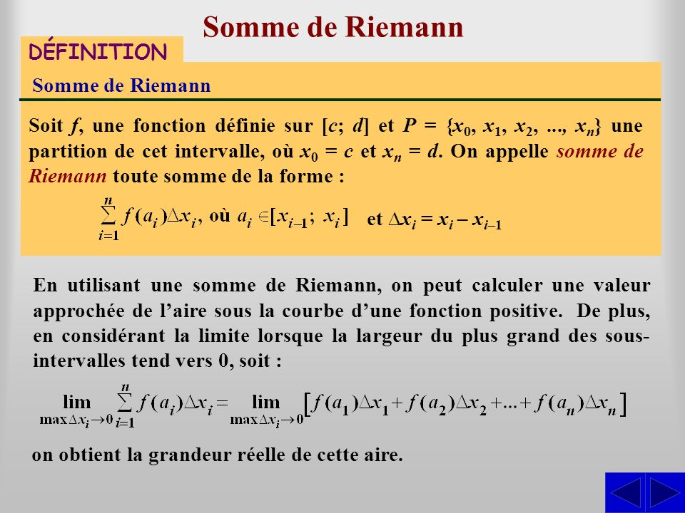 Somme de Riemann DÉFINITION Somme de Riemann Soit f, une fonction définie sur [c; d] et P = {x 0, x 1, x 2,..., x n } une partition de cet intervalle,
