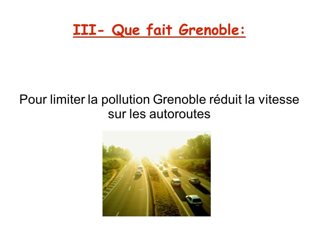 III- Que fait Grenoble: Pour limiter la pollution Grenoble réduit la vitesse sur les autoroutes