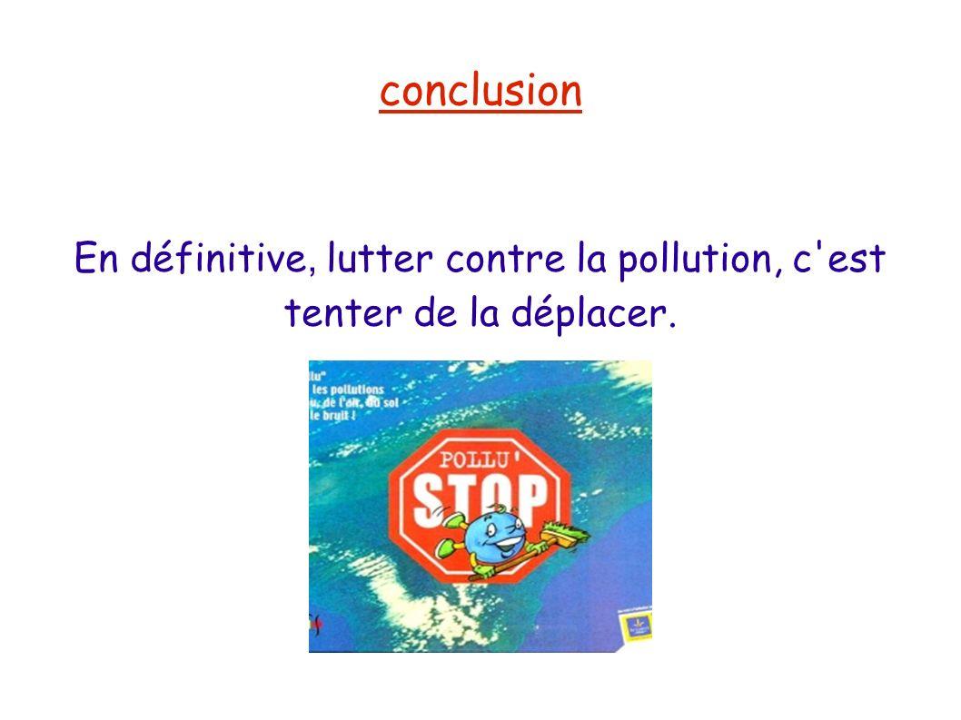 conclusion En définitive, lutter contre la pollution, c'est tenter de la déplacer.