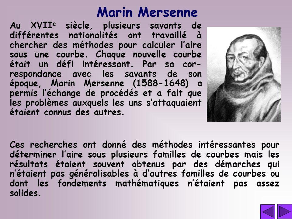 Marin Mersenne Au XVII e siècle, plusieurs savants de différentes nationalités ont travaillé à chercher des méthodes pour calculer laire sous une cour