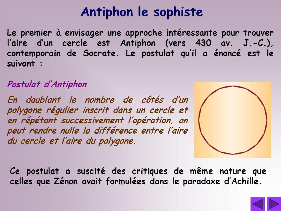 Antiphon le sophiste Le premier à envisager une approche intéressante pour trouver laire dun cercle est Antiphon (vers 430 av. J.-C.), contemporain de