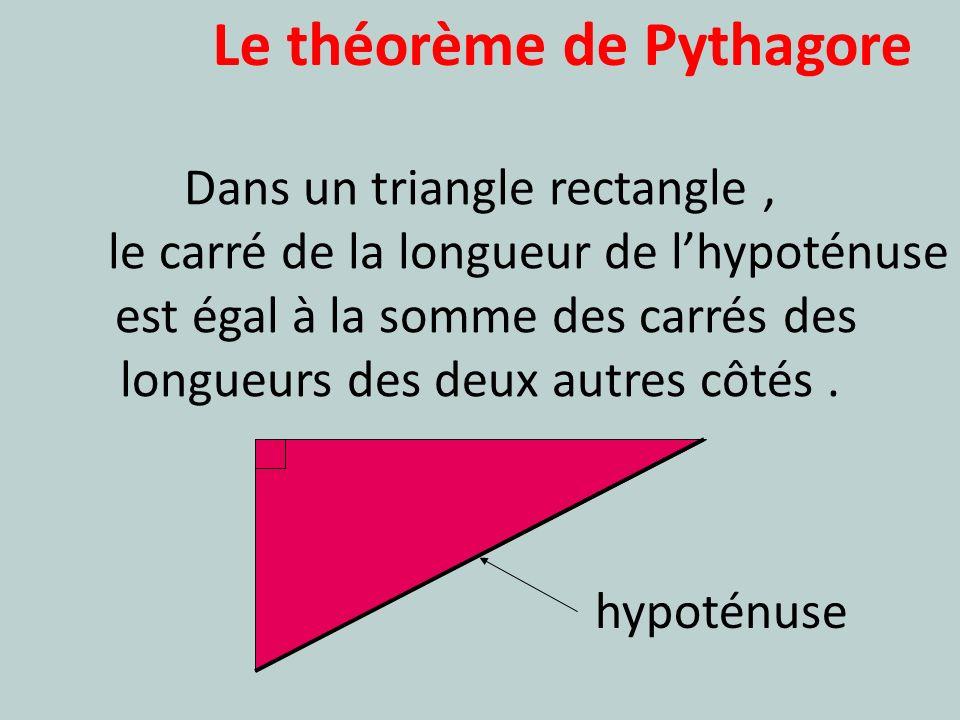 Le théorème de Pythagore Dans un triangle rectangle, le carré de la longueur de lhypoténuse est égal à la somme des carrés des longueurs des deux autr