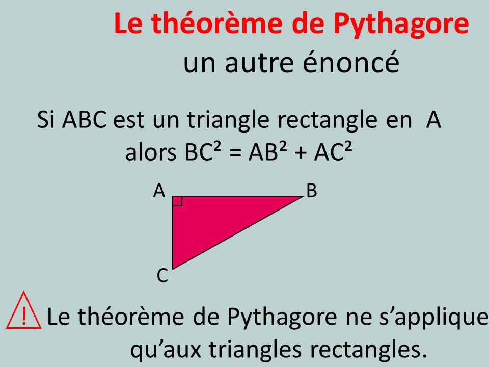 Le théorème de Pythagore un autre énoncé A C B Si ABC est un triangle rectangle en A alors BC² = AB² + AC² ! Le théorème de Pythagore ne sapplique qua