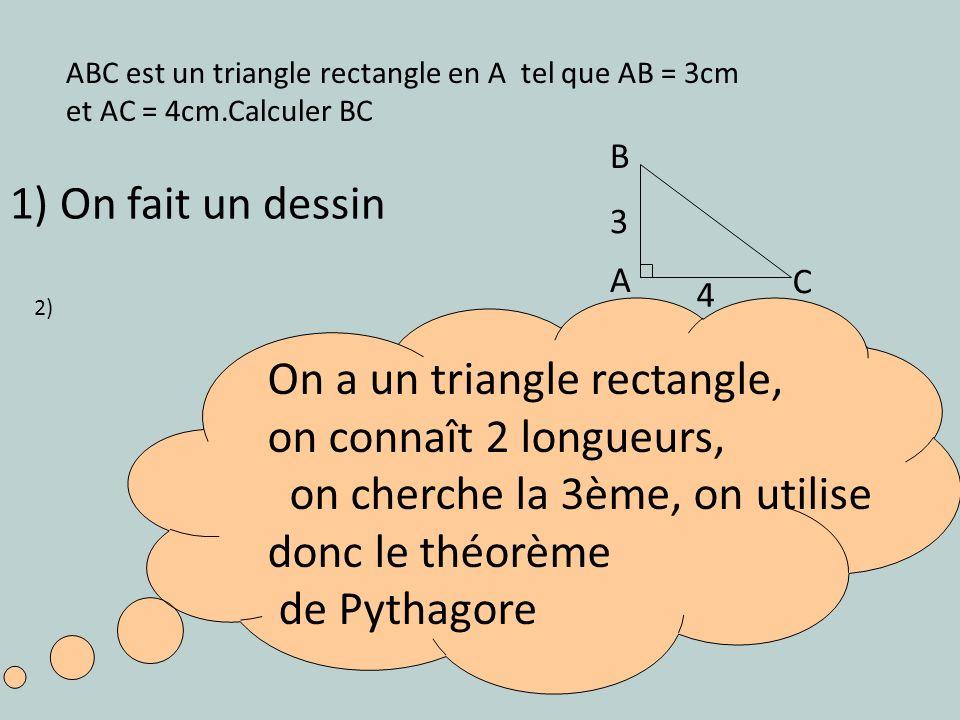 ABC est un triangle rectangle en A tel que AB = 3cm et AC = 4cm.Calculer BC B A C 3 4 1) On fait un dessin On a un triangle rectangle, on connaît 2 lo