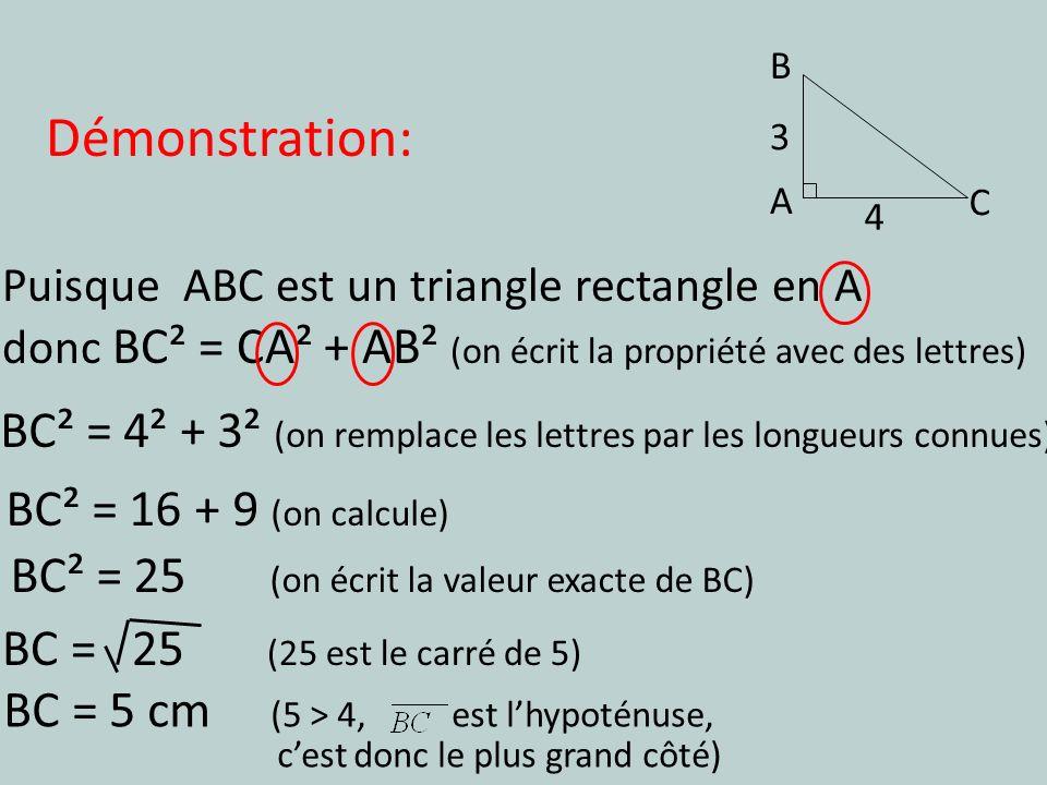 Puisque ABC est un triangle rectangle en A donc BC² = CA² + AB² (on écrit la propriété avec des lettres) BC² = 16 + 9 (on calcule) BC² = 4² + 3² (on r