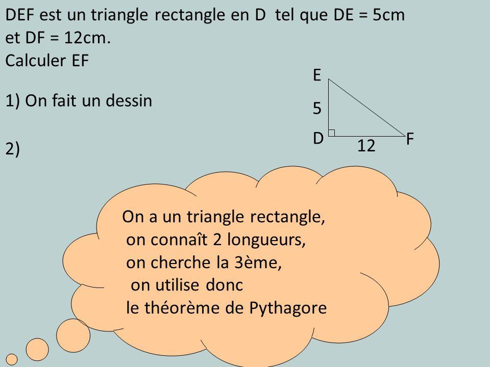 1) On fait un dessin On a un triangle rectangle, on connaît 2 longueurs, on cherche la 3ème, on utilise donc le théorème de Pythagore 2) DEF est un tr