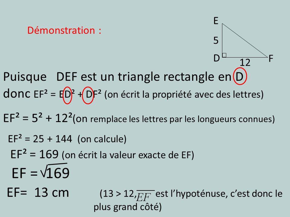 E D F 5 Puisque DEF est un triangle rectangle en D donc EF² = ED² + DF² (on écrit la propriété avec des lettres) EF² = 25 + 144 (on calcule) EF² = 5²