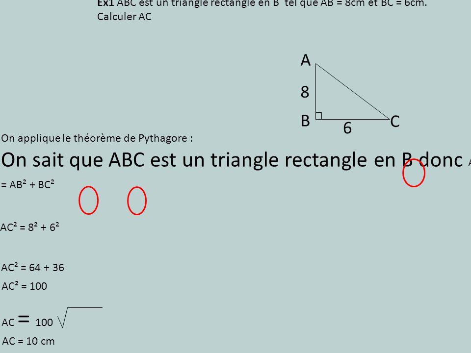 On applique le théorème de Pythagore : On sait que ABC est un triangle rectangle en B donc AC² = AB² + BC² Ex1 ABC est un triangle rectangle en B tel