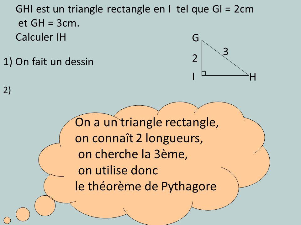 1) On fait un dessin On a un triangle rectangle, on connaît 2 longueurs, on cherche la 3ème, on utilise donc le théorème de Pythagore 2) GHI est un tr