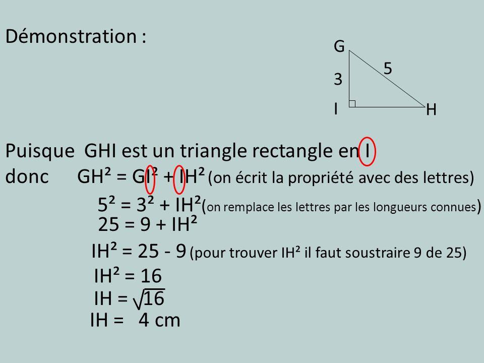 Puisque GHI est un triangle rectangle en I donc GH² = GI² + IH² (on écrit la propriété avec des lettres) Démonstration : 25 = 9 + IH² 5² = 3² + IH² (