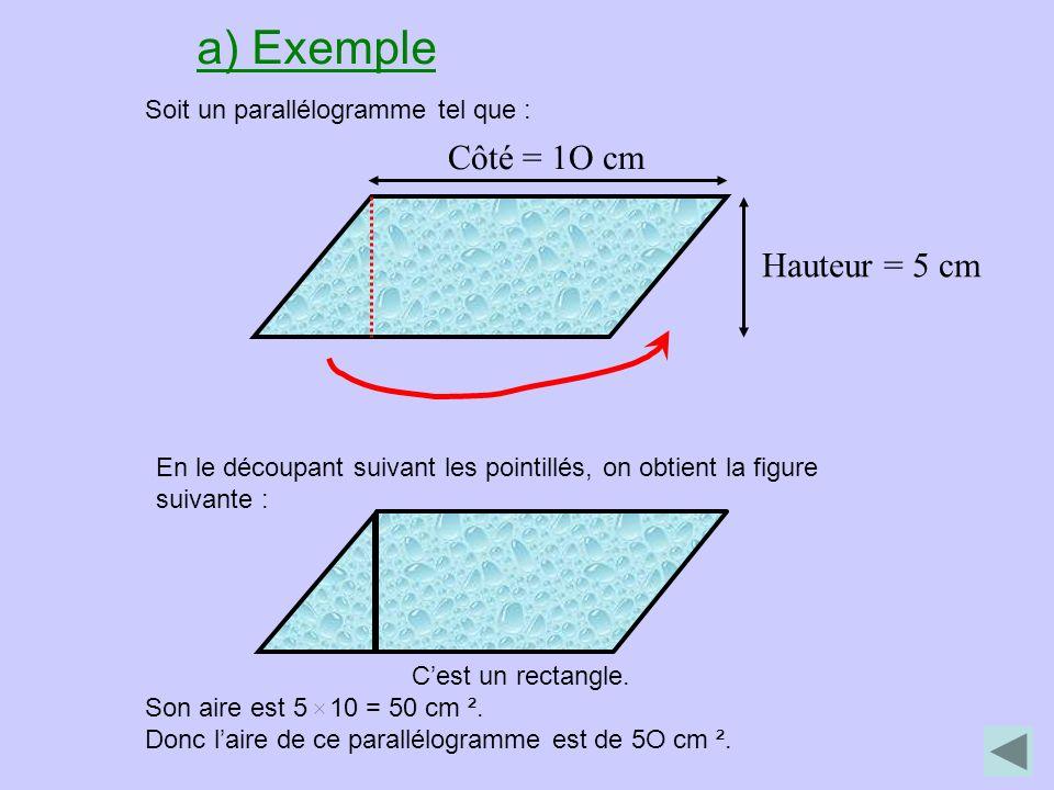 a) Exemple Soit un parallélogramme tel que : Côté = 1O cm Hauteur = 5 cm En le découpant suivant les pointillés, on obtient la figure suivante : Cest un rectangle.