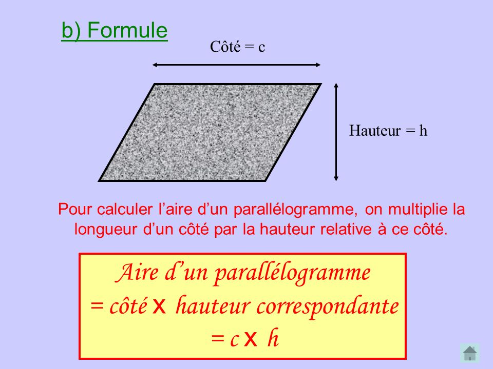 Côté = c Hauteur = h Aire dun parallélogramme = côté x hauteur correspondante = c x h b) Formule Pour calculer laire dun parallélogramme, on multiplie la longueur dun côté par la hauteur relative à ce côté.