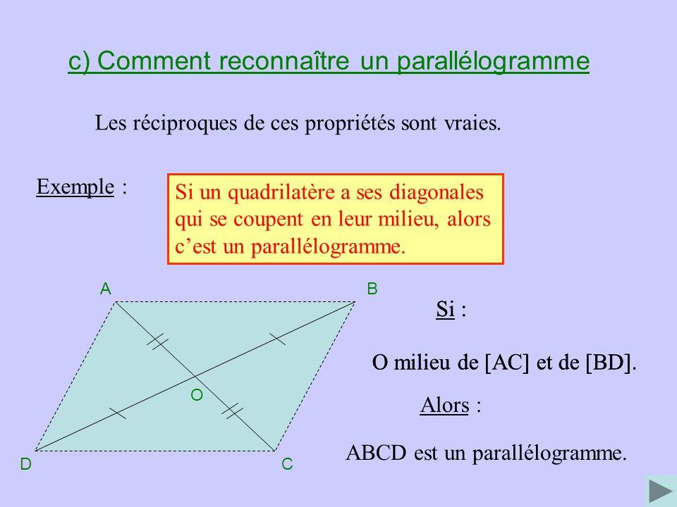 c) Comment reconnaître un parallélogramme Les réciproques de ces propriétés sont vraies. Exemple : Si un quadrilatère a ses diagonales qui se coupent