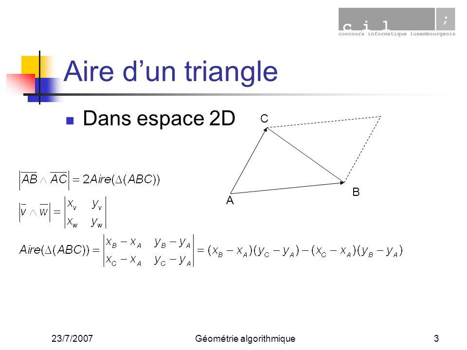 23/7/2007Géométrie algorithmique4 Aire dun triangle Avantages : Calcul efficace Signe de laire : > 0 si C est à gauche de AB (counterclockwise) < 0 si C est à droite de de AB (clockwise) = 0 si colinéaires