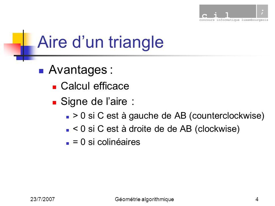 23/7/2007Géométrie algorithmique4 Aire dun triangle Avantages : Calcul efficace Signe de laire : > 0 si C est à gauche de AB (counterclockwise) < 0 si