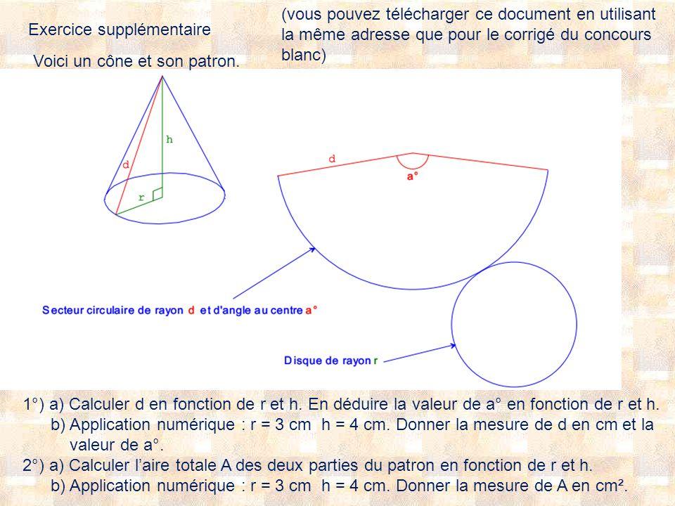 Exercice supplémentaire Voici un cône et son patron. 1°) a) Calculer d en fonction de r et h. En déduire la valeur de a° en fonction de r et h. b) App
