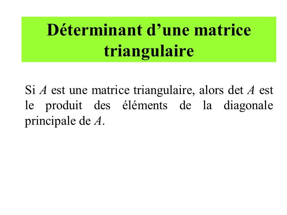 Déterminant dune matrice triangulaire Si A est une matrice triangulaire, alors det A est le produit des éléments de la diagonale principale de A.