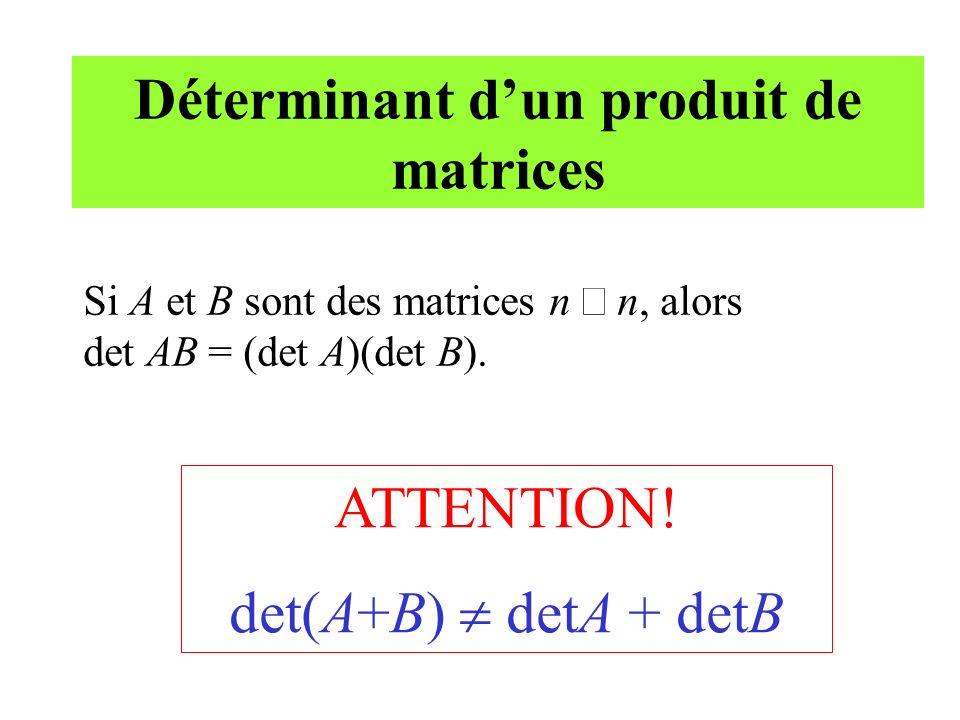 Déterminant dun produit de matrices Si A et B sont des matrices n n, alors det AB = (det A)(det B). ATTENTION! det(A+B) detA + detB