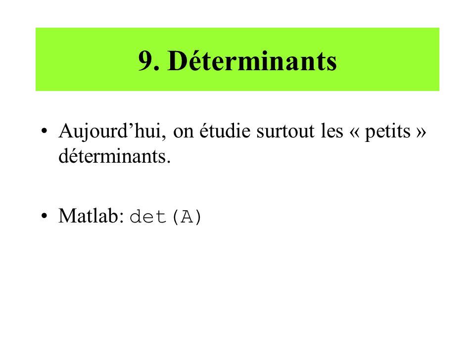 9. Déterminants Aujourdhui, on étudie surtout les « petits » déterminants. Matlab: det(A)