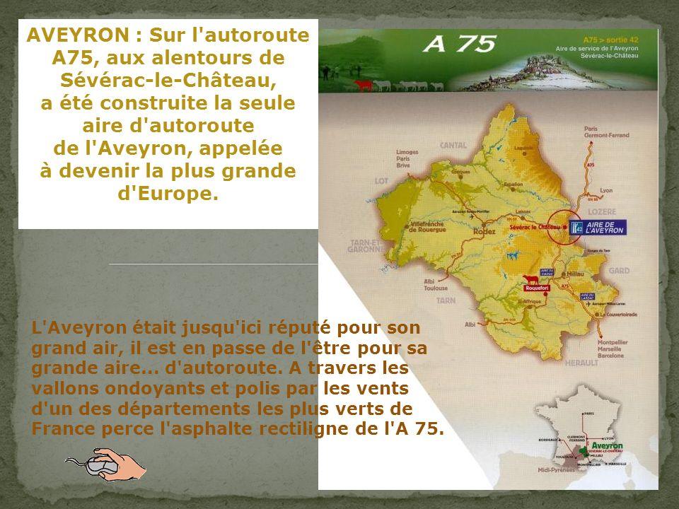 AVEYRON : Sur l autoroute A75, aux alentours de Sévérac-le-Château, a été construite la seule aire d autoroute de l Aveyron, appelée à devenir la plus grande d Europe.