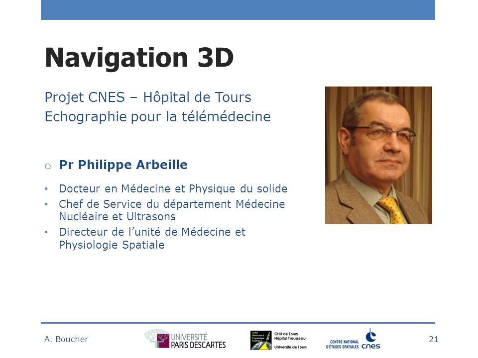 Navigation 3D Projet CNES – Hôpital de Tours Echographie pour la télémédecine o Pr Philippe Arbeille Docteur en Médecine et Physique du solide Chef de Service du département Médecine Nucléaire et Ultrasons Directeur de lunité de Médecine et Physiologie Spatiale A.