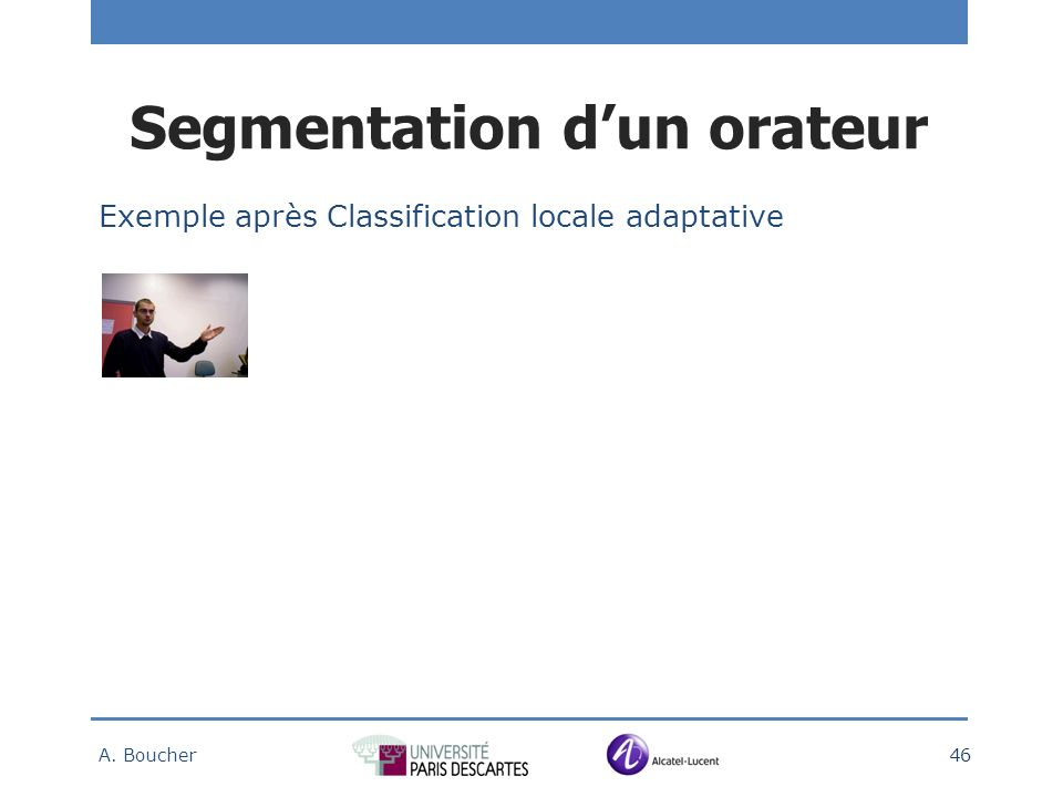 Exemple après Classification locale adaptative A. Boucher 46 Segmentation dun orateur