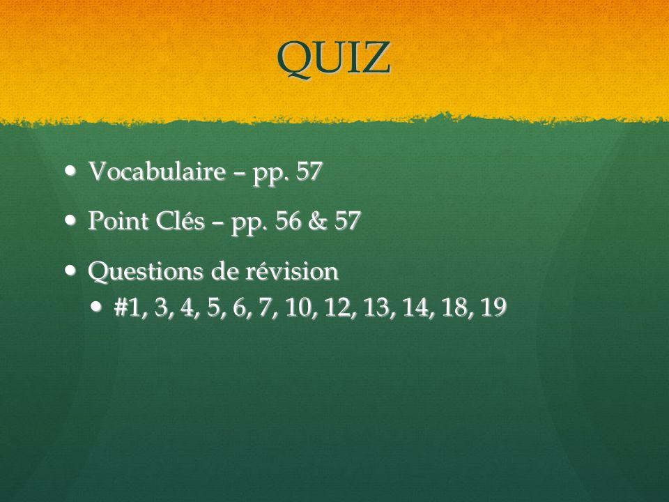 QUIZ Vocabulaire – pp. 57 Vocabulaire – pp. 57 Point Clés – pp. 56 & 57 Point Clés – pp. 56 & 57 Questions de révision Questions de révision #1, 3, 4,