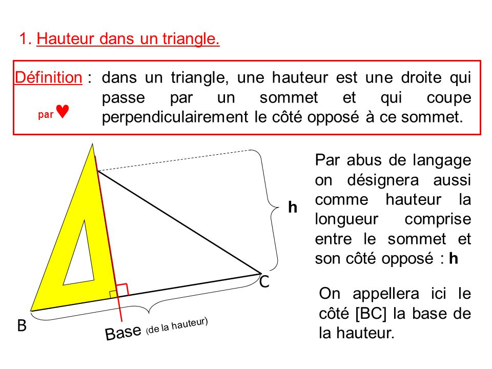 A C B h Dans un triangle rectangle deux hauteurs sont confondues avec les côtés de langle droit A C B Dans un triangle avec un angle obtus, certaines hauteurs sont extérieures au triangle.