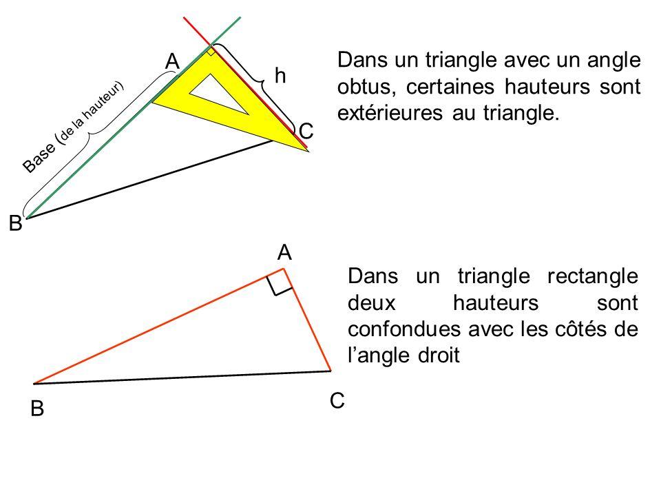 A C B h Base ( de la hauteur) Dans un triangle rectangle deux hauteurs sont confondues avec les côtés de langle droit A C B Dans un triangle avec un angle obtus, certaines hauteurs sont extérieures au triangle.
