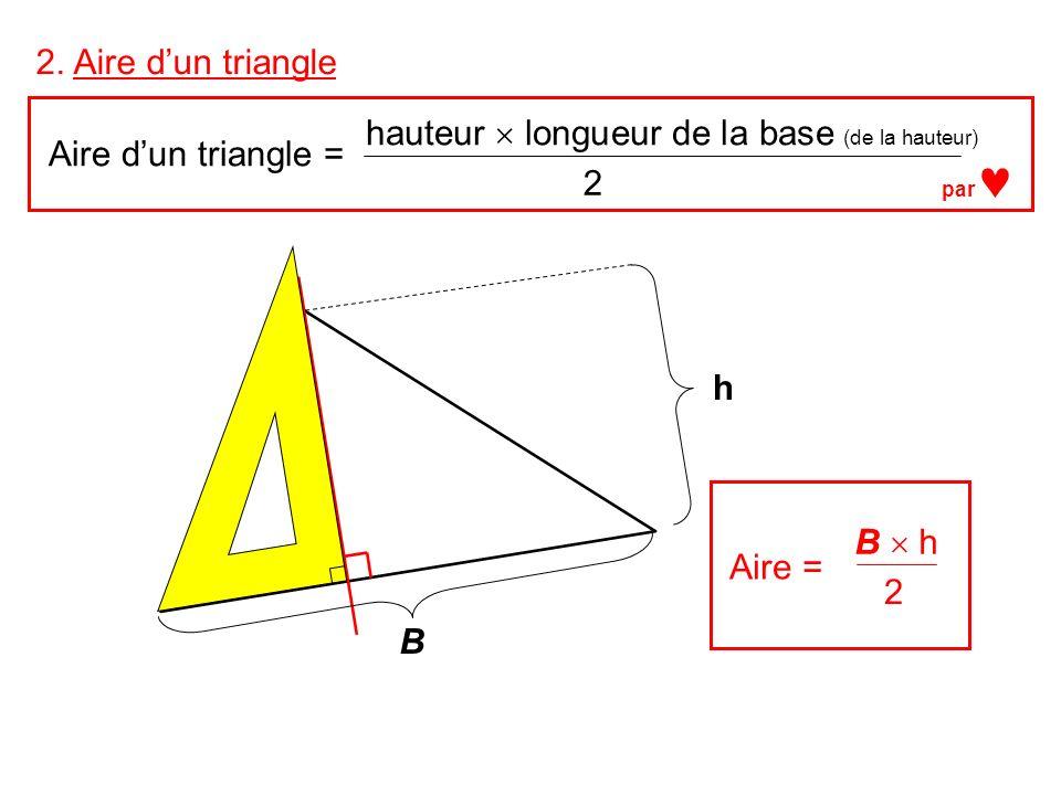2. Aire dun triangle Aire dun triangle = hauteur longueur de la base (de la hauteur) 2 h B Aire = B h 2 par