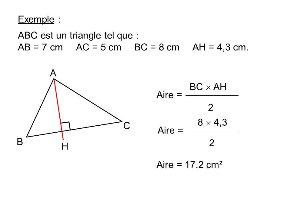 Exemple : A H C B ABC est un triangle tel que : AB = 7 cmAC = 5 cmBC = 8 cmAH = 4,3 cm. Aire = 2 BC AH Aire = 2 8 4,3 Aire = 17,2 cm²