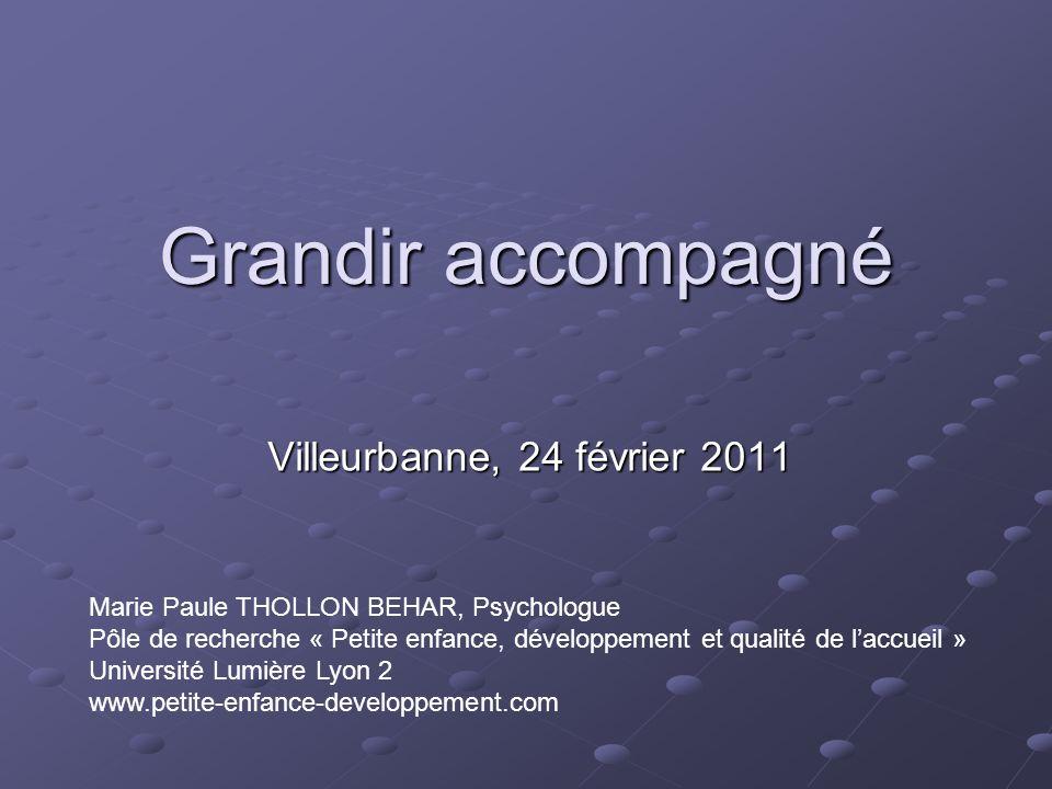 Grandir accompagné Villeurbanne, 24 février 2011 Marie Paule THOLLON BEHAR, Psychologue Pôle de recherche « Petite enfance, développement et qualité d