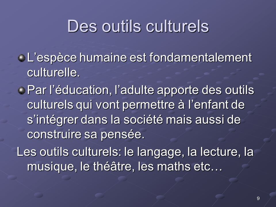 9 Des outils culturels Lespèce humaine est fondamentalement culturelle. Par léducation, ladulte apporte des outils culturels qui vont permettre à lenf