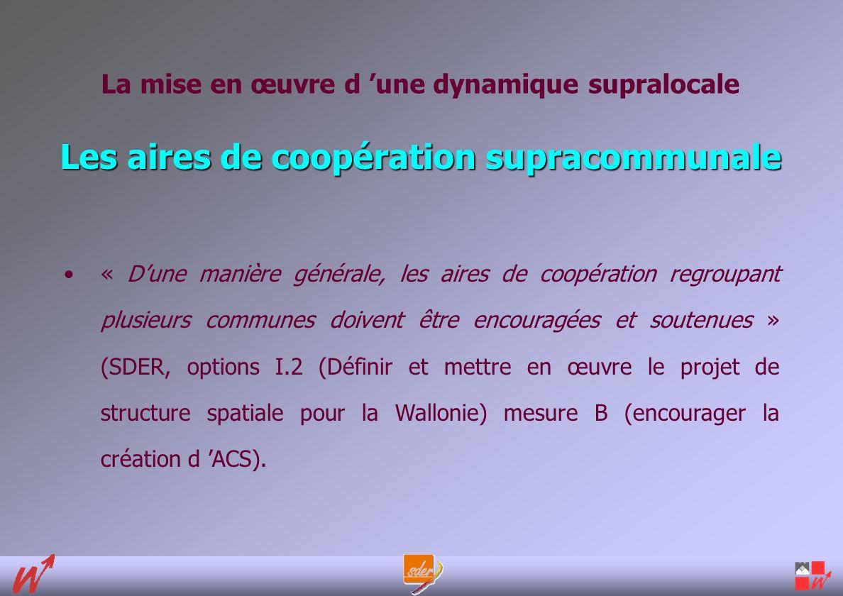 Les aires de coopération supracommunale « Dune manière générale, les aires de coopération regroupant plusieurs communes doivent être encouragées et soutenues » (SDER, options I.2 (Définir et mettre en œuvre le projet de structure spatiale pour la Wallonie) mesure B (encourager la création d ACS).