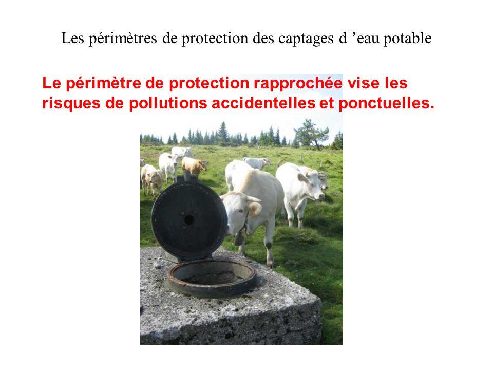 Les périmètres de protection des captages d eau potable Le périmètre de protection rapprochée vise les risques de pollutions accidentelles et ponctuel