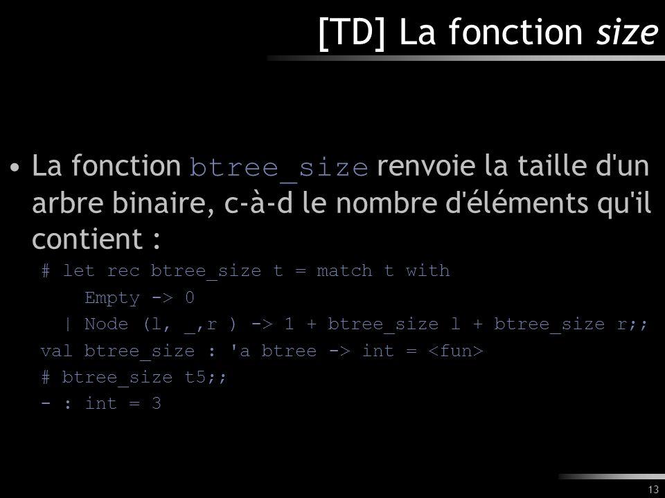 13 [TD] La fonction size La fonction btree_size renvoie la taille d'un arbre binaire, c-à-d le nombre d'éléments qu'il contient : # let rec btree_size