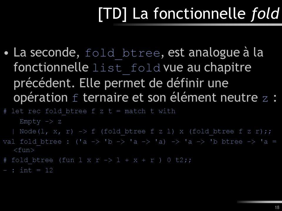 18 [TD] La fonctionnelle fold La seconde, fold_btree, est analogue à la fonctionnelle list_fold vue au chapitre précédent. Elle permet de définir une