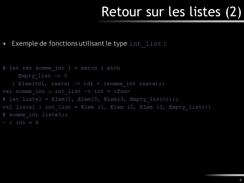 6 Retour sur les listes (2) Exemple de fonctions utilisant le type int_list : # let rec somme_int l = match l with Empty_list -> 0 | Elem(tdl, reste)