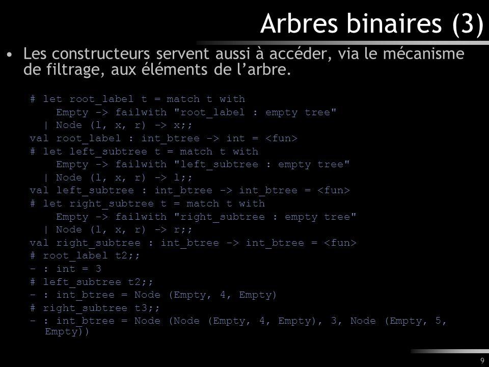 9 Arbres binaires (3) Les constructeurs servent aussi à accéder, via le mécanisme de filtrage, aux éléments de larbre. # let root_label t = match t wi